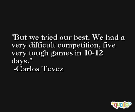 But we tried our best. We had a very difficult competition, five very tough games in 10-12 days. -Carlos Tevez