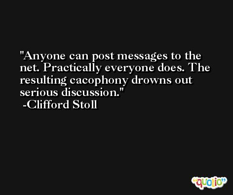 Anyone can post messages to the net. Practically everyone does. The resulting cacophony drowns out serious discussion. -Clifford Stoll