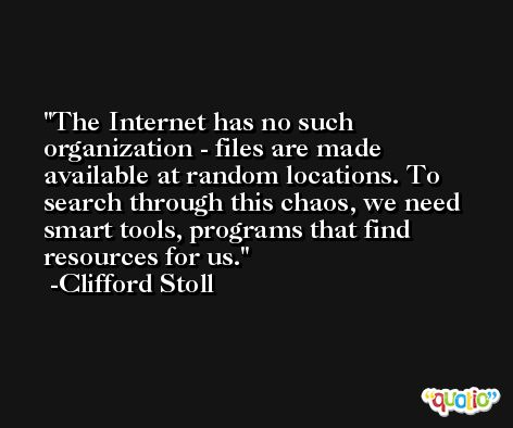 The Internet has no such organization - files are made available at random locations. To search through this chaos, we need smart tools, programs that find resources for us. -Clifford Stoll