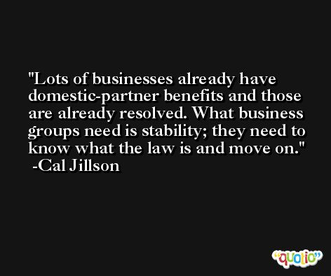 Lots of businesses already have domestic-partner benefits and those are already resolved. What business groups need is stability; they need to know what the law is and move on. -Cal Jillson