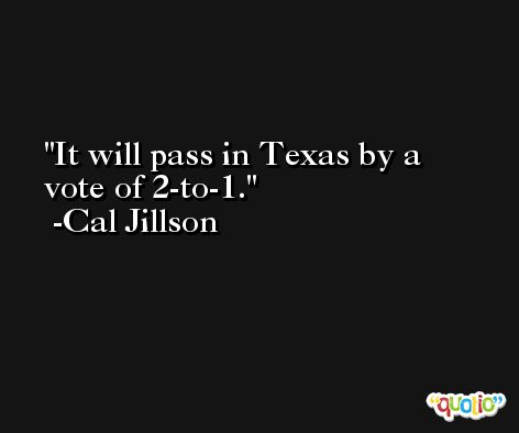 It will pass in Texas by a vote of 2-to-1. -Cal Jillson