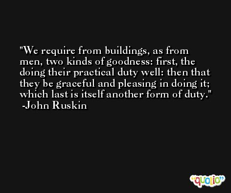 We require from buildings, as from men, two kinds of goodness: first, the doing their practical duty well: then that they be graceful and pleasing in doing it; which last is itself another form of duty. -John Ruskin