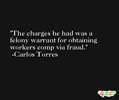 The charges he had was a felony warrant for obtaining workers comp via fraud. -Carlos Torres