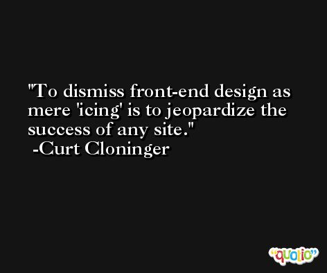 To dismiss front-end design as mere 'icing' is to jeopardize the success of any site. -Curt Cloninger