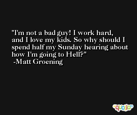 I'm not a bad guy! I work hard, and I love my kids. So why should I spend half my Sunday hearing about how I'm going to Hell? -Matt Groening