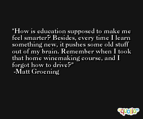 How is education supposed to make me feel smarter? Besides, every time I learn something new, it pushes some old stuff out of my brain. Remember when I took that home winemaking course, and I forgot how to drive? -Matt Groening