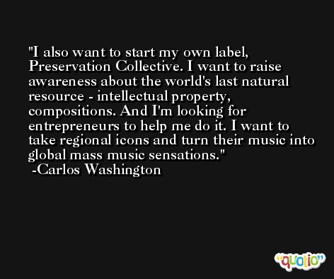 I also want to start my own label, Preservation Collective. I want to raise awareness about the world's last natural resource - intellectual property, compositions. And I'm looking for entrepreneurs to help me do it. I want to take regional icons and turn their music into global mass music sensations. -Carlos Washington