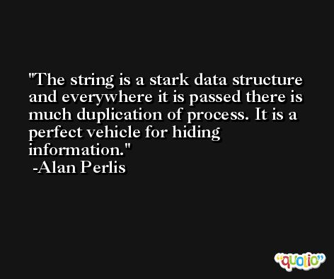 The string is a stark data structure and everywhere it is passed there is much duplication of process. It is a perfect vehicle for hiding information. -Alan Perlis