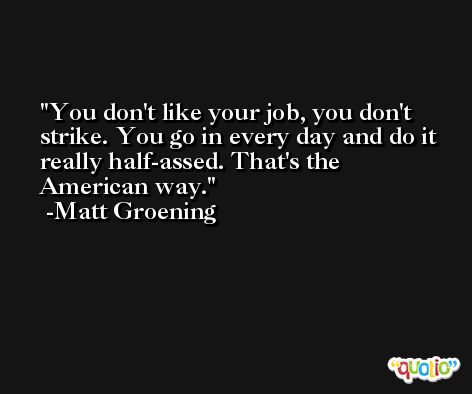 You don't like your job, you don't strike. You go in every day and do it really half-assed. That's the American way. -Matt Groening