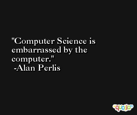 Computer Science is embarrassed by the computer. -Alan Perlis