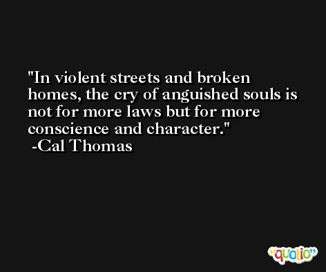 In violent streets and broken homes, the cry of anguished souls is not for more laws but for more conscience and character. -Cal Thomas