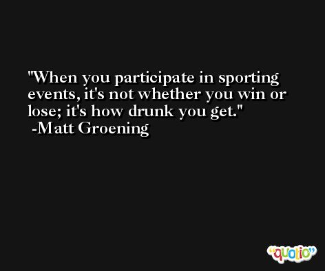 When you participate in sporting events, it's not whether you win or lose; it's how drunk you get. -Matt Groening