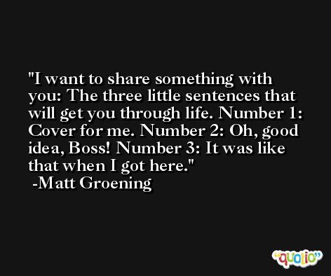 I want to share something with you: The three little sentences that will get you through life. Number 1: Cover for me. Number 2: Oh, good idea, Boss! Number 3: It was like that when I got here. -Matt Groening