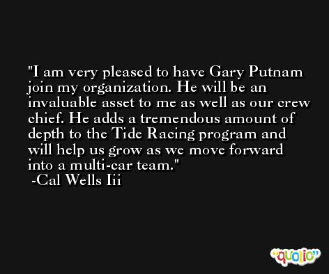 I am very pleased to have Gary Putnam join my organization. He will be an invaluable asset to me as well as our crew chief. He adds a tremendous amount of depth to the Tide Racing program and will help us grow as we move forward into a multi-car team. -Cal Wells Iii