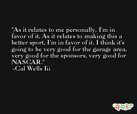 As it relates to me personally, I'm in favor of it. As it relates to making this a better sport, I'm in favor of it. I think it's going to be very good for the garage area, very good for the sponsors, very good for NASCAR. -Cal Wells Iii