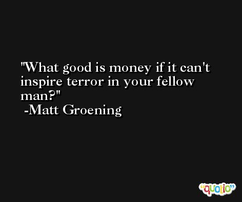 What good is money if it can't inspire terror in your fellow man? -Matt Groening