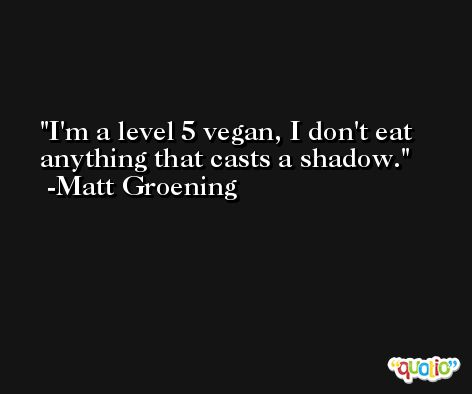 I'm a level 5 vegan, I don't eat anything that casts a shadow. -Matt Groening