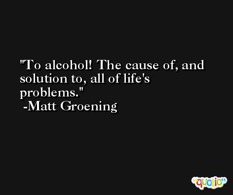 To alcohol! The cause of, and solution to, all of life's problems. -Matt Groening