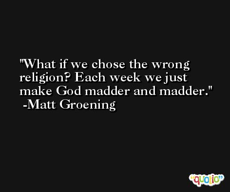 What if we chose the wrong religion? Each week we just make God madder and madder. -Matt Groening