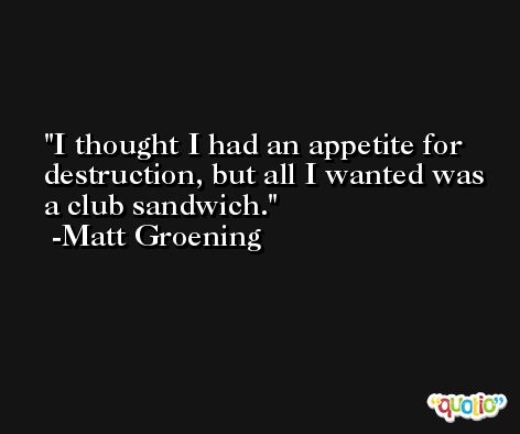 I thought I had an appetite for destruction, but all I wanted was a club sandwich. -Matt Groening