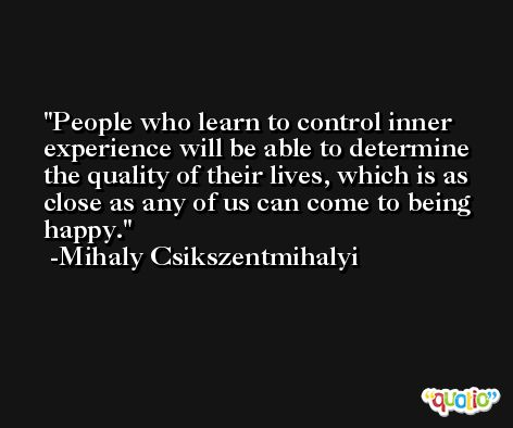 People who learn to control inner experience will be able to determine the quality of their lives, which is as close as any of us can come to being happy. -Mihaly Csikszentmihalyi