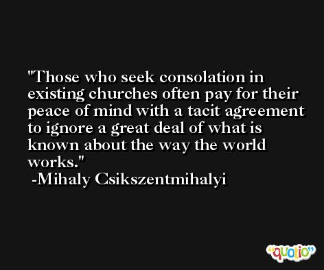 Those who seek consolation in existing churches often pay for their peace of mind with a tacit agreement to ignore a great deal of what is known about the way the world works. -Mihaly Csikszentmihalyi