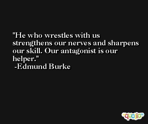 He who wrestles with us strengthens our nerves and sharpens our skill. Our antagonist is our helper. -Edmund Burke