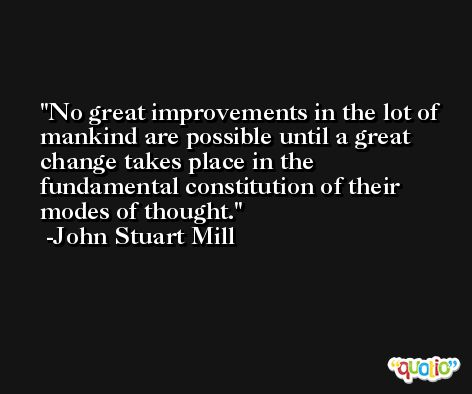 No great improvements in the lot of mankind are possible until a great change takes place in the fundamental constitution of their modes of thought. -John Stuart Mill