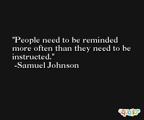 People need to be reminded more often than they need to be instructed. -Samuel Johnson
