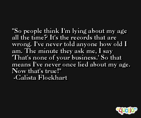 So people think I'm lying about my age all the time? It's the records that are wrong. I've never told anyone how old I am. The minute they ask me, I say 'That's none of your business.' So that means I've never once lied about my age. Now that's true! -Calista Flockhart