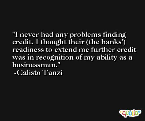 I never had any problems finding credit. I thought their (the banks') readiness to extend me further credit was in recognition of my ability as a businessman. -Calisto Tanzi
