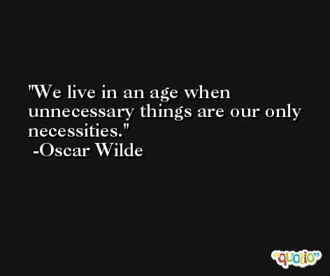 We live in an age when unnecessary things are our only necessities. -Oscar Wilde