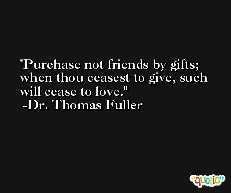 Purchase not friends by gifts; when thou ceasest to give, such will cease to love. -Dr. Thomas Fuller