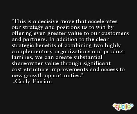 This is a decisive move that accelerates our strategy and positions us to win by offering even greater value to our customers and partners. In addition to the clear strategic benefits of combining two highly complementary organizations and product families, we can create substantial shareowner value through significant cost-structure improvements and access to new growth opportunities. -Carly Fiorina
