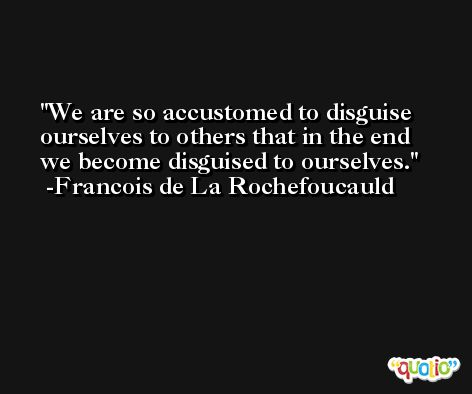 We are so accustomed to disguise ourselves to others that in the end we become disguised to ourselves. -Francois de La Rochefoucauld