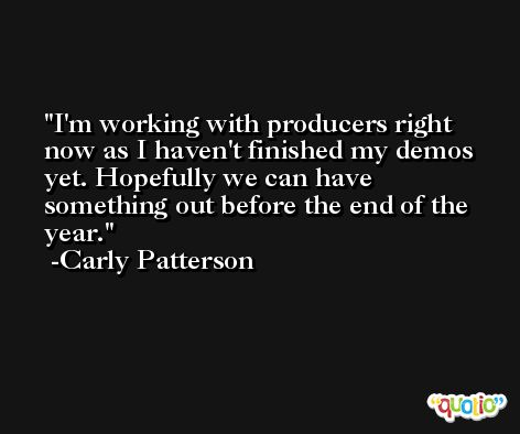 I'm working with producers right now as I haven't finished my demos yet. Hopefully we can have something out before the end of the year. -Carly Patterson