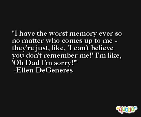 I have the worst memory ever so no matter who comes up to me - they're just, like, 'I can't believe you don't remember me!' I'm like, 'Oh Dad I'm sorry!' -Ellen DeGeneres