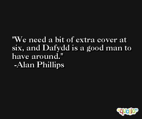 We need a bit of extra cover at six, and Dafydd is a good man to have around. -Alan Phillips