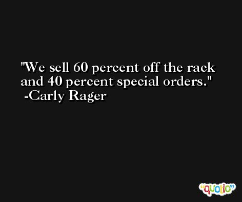 We sell 60 percent off the rack and 40 percent special orders. -Carly Rager