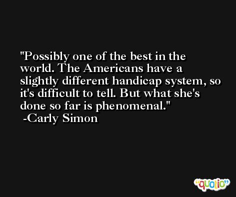 Possibly one of the best in the world. The Americans have a slightly different handicap system, so it's difficult to tell. But what she's done so far is phenomenal. -Carly Simon