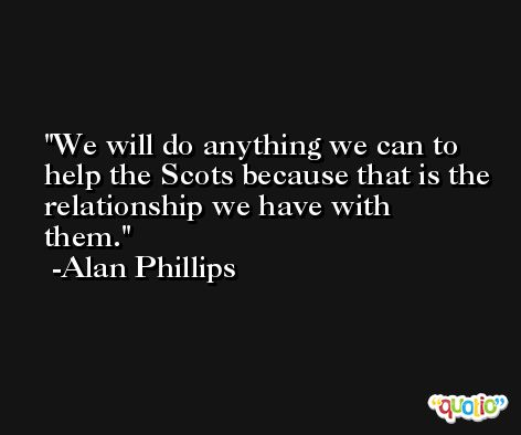 We will do anything we can to help the Scots because that is the relationship we have with them. -Alan Phillips
