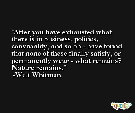 After you have exhausted what there is in business, politics, conviviality, and so on - have found that none of these finally satisfy, or permanently wear - what remains? Nature remains. -Walt Whitman