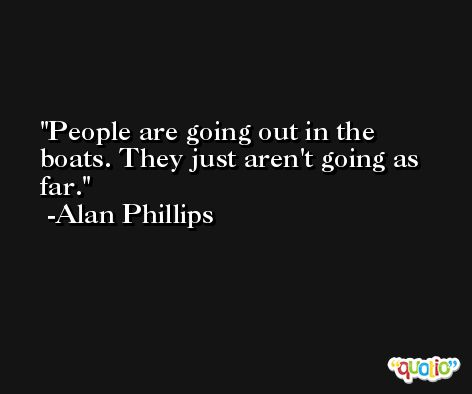 People are going out in the boats. They just aren't going as far. -Alan Phillips