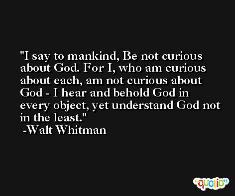 I say to mankind, Be not curious about God. For I, who am curious about each, am not curious about God - I hear and behold God in every object, yet understand God not in the least. -Walt Whitman