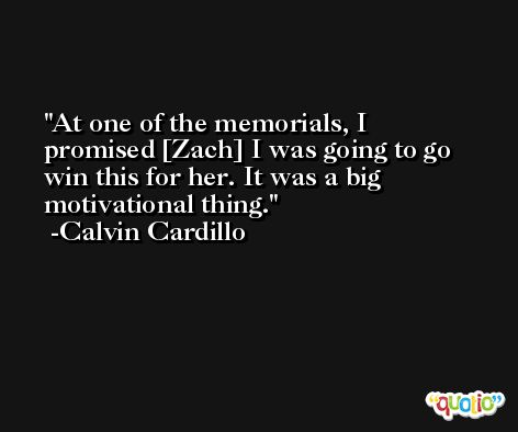 At one of the memorials, I promised [Zach] I was going to go win this for her. It was a big motivational thing. -Calvin Cardillo