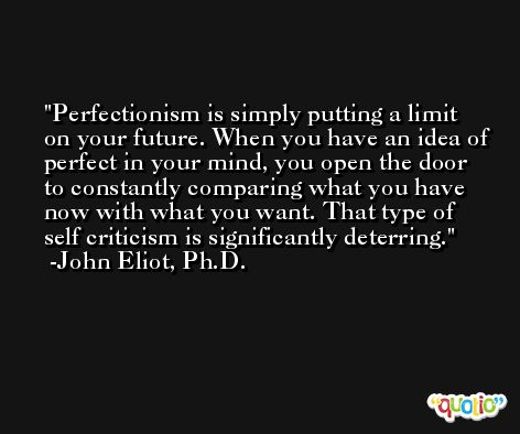 Perfectionism is simply putting a limit on your future. When you have an idea of perfect in your mind, you open the door to constantly comparing what you have now with what you want. That type of self criticism is significantly deterring. -John Eliot, Ph.D.