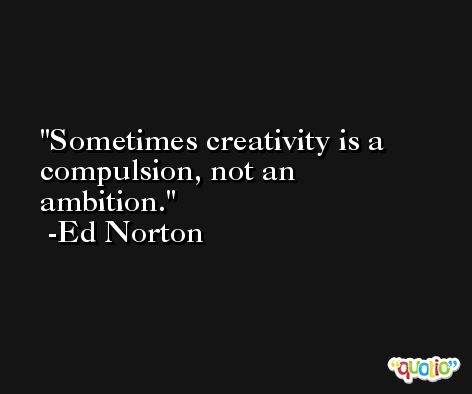 Sometimes creativity is a compulsion, not an ambition. -Ed Norton