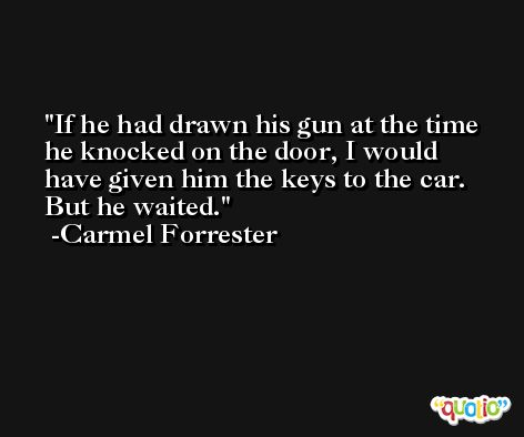 If he had drawn his gun at the time he knocked on the door, I would have given him the keys to the car. But he waited. -Carmel Forrester