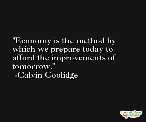 Economy is the method by which we prepare today to afford the improvements of tomorrow. -Calvin Coolidge