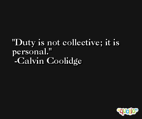 Duty is not collective; it is personal. -Calvin Coolidge